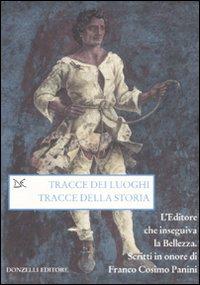 Tracce dei luoghi, tracce della storia. L'editore che inseguiva la bellezza. Scritti in onore di Franco Cosimo Panini