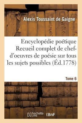 Encyclopédie Poetique, Ou Recueil Complet de Chef-d'Oeuvres de Poesie Tome 6