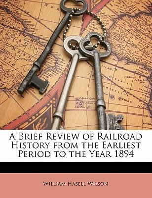 A Brief Review of Railroad History from the Earliest Period to the Year 1894