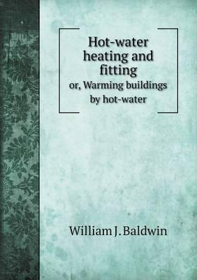 Hot-Water Heating and Fitting Or, Warming Buildings by Hot-Water