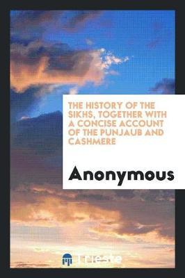 The History of the Sikhs, Together with a Concise Account of the Punjaub and Cashmere