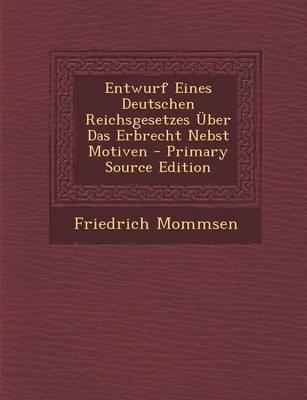 Entwurf Eines Deutschen Reichsgesetzes Uber Das Erbrecht Nebst Motiven - Primary Source Edition
