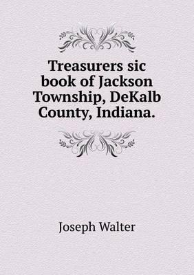 Treasurers Sic Book of Jackson Township, Dekalb County, Indiana