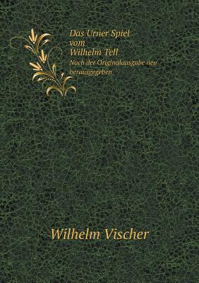 Das Urner Spiel Vom Wilhelm Tell Nach Der Originalausgabe Neu Herausgegeben