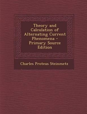 Theory and Calculation of Alternating Current Phenomena - Primary Source Edition