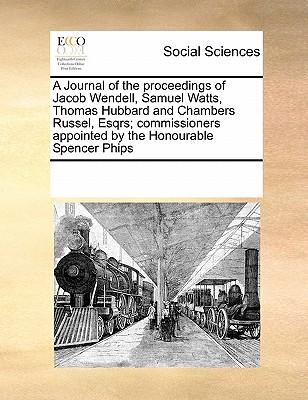 A Journal of the Proceedings of Jacob Wendell, Samuel Watts, Thomas Hubbard and Chambers Russel, Esqrs; Commissioners Appointed by the Honourable Spencer Phips