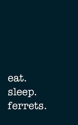 eat. sleep. ferrets. - Lined Notebook