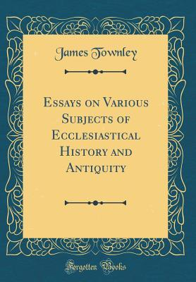 Essays on Various Subjects of Ecclesiastical History and Antiquity (Classic Reprint)