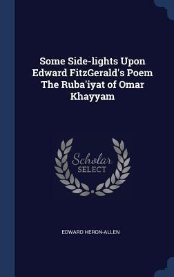 Some Side-Lights Upon Edward Fitzgerald's Poem the Ruba'iyat of Omar Khayyam
