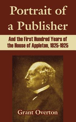 Portrait Of A Publisher And The First Hundred Years Of The House Of Appleton, 1825-1925