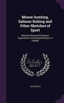 Moose-Hunting, Salmon-Fishing and Other Sketches of Sport