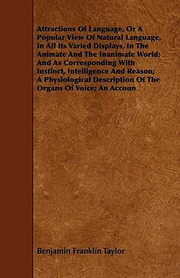 Attractions Of Language, Or A Popular View Of Natural Language, In All Its Varied Displays, In The Animate And The Inanimate World; And As ... Of The Organs Of Voice; An Account