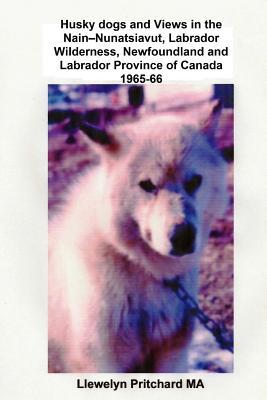 Husky Dogs and Views in the Nain-nunatsiavut, Labrador Wilderness, Newfoundland and Labrador Province of Canada 1965-66