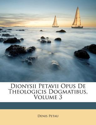 Dionysii Petavii Opus de Theologicis Dogmatibus, Volume 3