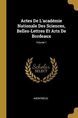 Actes de l'Académie Nationale Des Sciences, Belles-Lettres Et Arts de Bordeaux; Volume 1
