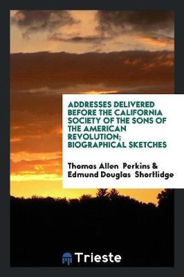 Addresses Delivered Before the California Society of the Sons of the American Revolution; Biographical Sketches