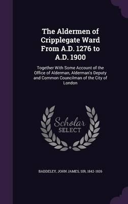 The Aldermen of Cripplegate Ward from A.D. 1276 to A.D. 1900