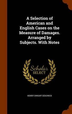 A Selection of American and English Cases on the Measure of Damages. Arranged by Subjects. with Notes