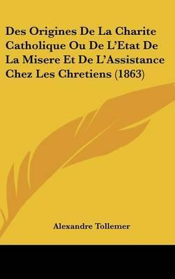 Des Origines de La Charite Catholique Ou de L'Etat de La Misere Et de L'Assistance Chez Les Chretiens (1863)