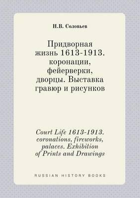Court Life 1613-1913. Coronations, Fireworks, Palaces. Exhibition of Prints and Drawings