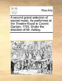 A Second Grand Selection of Sacred Music. as Performed at the Theatre-Royal in Covent Garden, 1793. Under the Direction of Mr. Ashley.