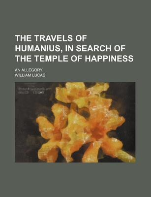The Travels of Humanius, in Search of the Temple of Happiness; An Allegory
