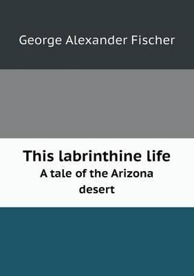 This Labrinthine Life a Tale of the Arizona Desert