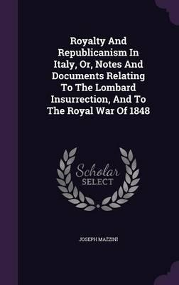 Royalty and Republicanism in Italy, Or, Notes and Documents Relating to the Lombard Insurrection, and to the Royal War of 1848
