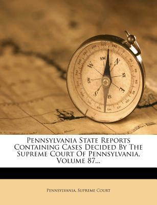 Pennsylvania State Reports Containing Cases Decided by the Supreme Court of Pennsylvania, Volume 87.