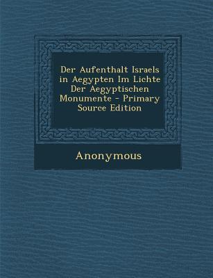 Der Aufenthalt Israels in Aegypten Im Lichte Der Aegyptischen Monumente