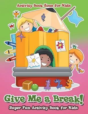 Give Me a Break! Super Fun Activity Book for Kids