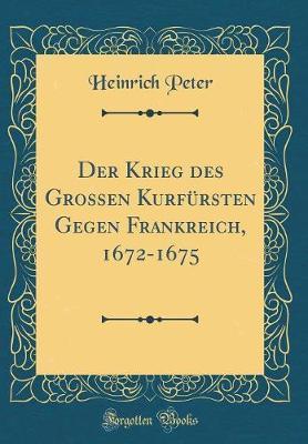 Der Krieg des Grossen Kurfürsten Gegen Frankreich, 1672-1675 (Classic Reprint)