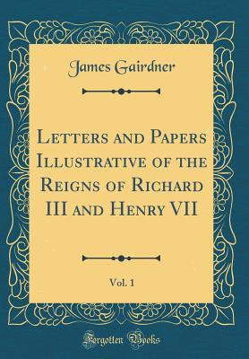 Letters and Papers Illustrative of the Reigns of Richard III and Henry VII, Vol. 1 (Classic Reprint)