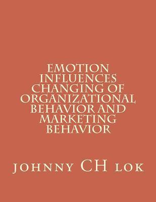 Emotion Influences Changing Of Organizational Behavior And Marketing Behavi