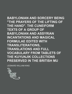 Babylonian Magic and Sorcery Being the Prayers of the Lifting of the Hand. the Cuneiform Texts of a Group of Babylonian and Assyrian Incantations and