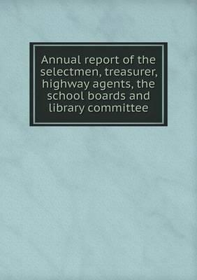 Annual Report of the Selectmen, Treasurer, Highway Agents, the School Boards and Library Committee