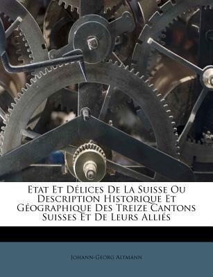 Etat Et D Lices de La Suisse Ou Description Historique Et G Ographique Des Treize Cantons Suisses Et de Leurs Alli S