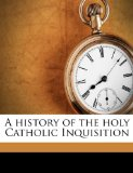 A History of the Holy Catholic Inquisition