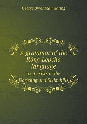 A Grammar of the Ro Ng Lepcha Language as It Exists in the Dorjeling Und Sikim Hills