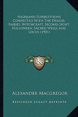 Highland Superstitions Connected with the Druids, Fairies, Witchcraft, Second-Sight, Halloween, Sacred Wells and Lochs (1901)