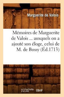 Memoires de Marguerite de Valois Auxquels on a Ajoute Son Eloge, Celui de M. de Bussy (ed.1713)