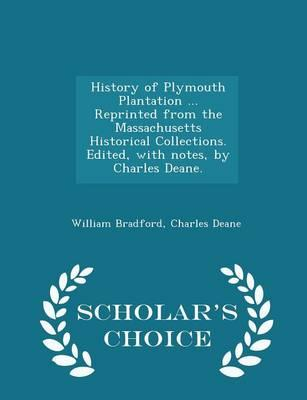 History of Plymouth Plantation ... Reprinted from the Massachusetts Historical Collections. Edited, with Notes, by Charles Deane. - Scholar's Choice Edition