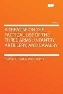 A Treatise on the Tactical Use of the Three Arms: Infantry, Artillery, and Cavalry
