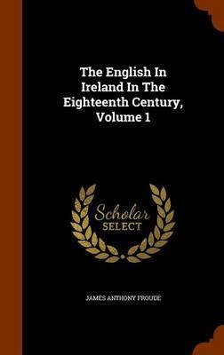 The English in Ireland in the Eighteenth Century, Volume 1