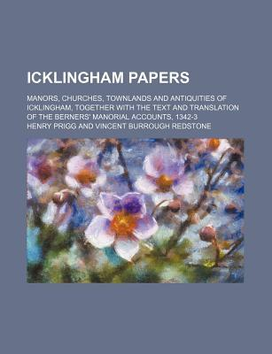 Icklingham Papers; Manors, Churches, Townlands and Antiquities of Icklingham, Together with the Text and Translation of the Berners' Manorial Accounts, 1342-3