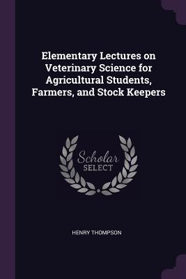 Elementary Lectures on Veterinary Science for Agricultural Students, Farmers, and Stock Keepers