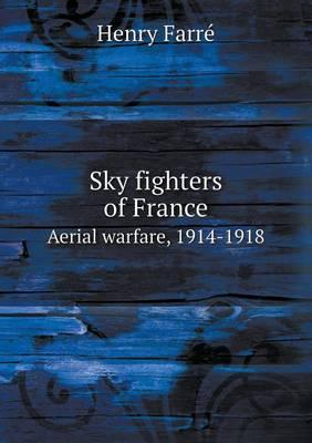 Sky Fighters of France Aerial Warfare, 1914-1918