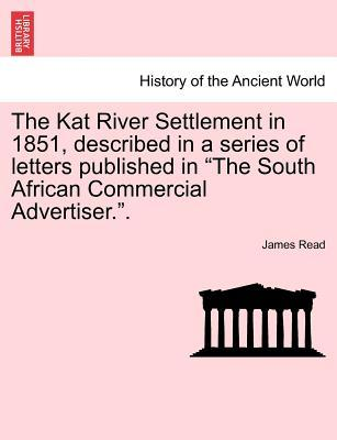 "The Kat River Settlement in 1851, described in a series of letters published in ""The South African Commercial Advertiser."""