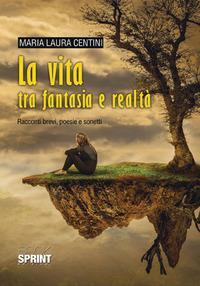 La vita tra fantasia e realtà. Racconti brevi, poesie e sonetti