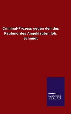 Criminal-Prozess gegen den des Raubmordes Angeklagten Joh. Schmidt